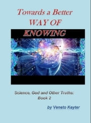 Towards a Better Way of Knowing - Book 2 ebook by Veneto Keyter