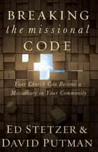 Breaking the Missional Code: Your Church Can Become a Missionary in Your Community - Your Church Can Become a Missionary in Your Community ebook by Ed Stetzer, David Putman