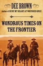 Wondrous Times on the Frontier ebook by Dee Brown