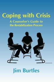 Coping with Crisis - A Counsellor's Guide to the Restabilization Process ebook by Jim Burtles