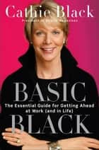Basic Black - The Essential Guide for Getting Ahead at Work (and in Life) ebook by Cathie Black
