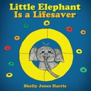 Little Elephant Is a Lifesaver ebook by Shelly Jones Harris