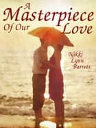 A Masterpiece Of Our Love - The Masterpiece Trilogy, #1 ebook by Nikki Lynn Barrett