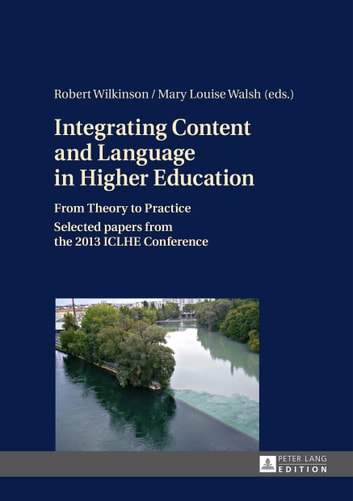 Integrating Content and Language in Higher Education - From Theory to Practice<BR> Selected papers from the 2013 ICLHE Conference ebook by