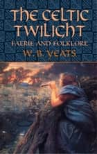 The Celtic Twilight - Faerie and Folklore ebook by W.B. Yeats