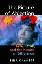 The Picture of Abjection - Film, Fetish, and the Nature of Difference ebook by Tina Chanter
