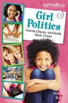 Girl Politics, Updated Edition - Friends, Cliques, and Really Mean Chicks ebook by Nancy N. Rue