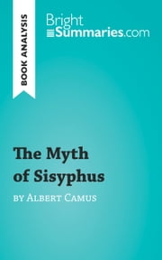 The Myth of Sisyphus by Albert Camus (Reading Guide) - Complete Summary and Book Analysis ebook by Bright Summaries