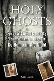 Holy Ghosts - Or, How a (Not So) Good Catholic Boy Became a Believer in Things That Go Bump in the Night ebook by Gary Jansen