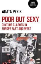 Poor but Sexy - Culture Clashes in Europe East and West ebook by Agata Pyzik