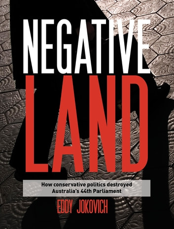 Negative land - How conservative politics destroyed Australia's 44th Parliament ebook by Eddy Jokovich