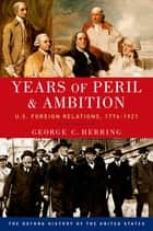 Years of Peril and Ambition - U.S. Foreign Relations, 1776-1921 ebook by George C. Herring