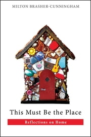 This Must Be the Place - Reflections on Home ebook by Milton Brasher-Cunningham