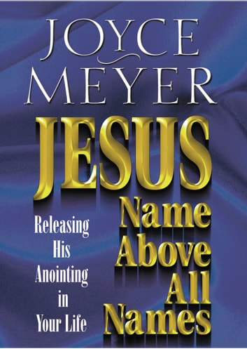 Jesus--Name Above All Names - Releasing His Anointing in Your Life ebook by Joyce Meyer