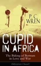 Cupid in Africa - The Baking of Bertram in Love and War (Adventure Classic) - From the Author of Beau Geste, Stories of the Foreign Legion, The Wages of Virtue, Stepsons of France, Snake and Sword, Port o' Missing Men & The Young Stagers ebook by P. C. Wren