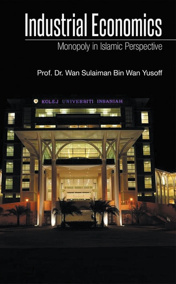 Industrial Economics - Monopoly in Islamic Perspective ebook by Prof. Dr. Wan Sulaiman Bin Wan Yusoff
