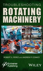 Troubleshooting Rotating Machinery - Including Centrifugal Pumps and Compressors, Reciprocating Pumps and Compressors, Fans, Steam Turbines, Electric Motors, and More ebook by Robert X. Perez,Andrew P. Conkey