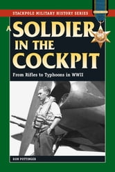 A Soldier in the Cockpit - From Rifles to Typhoons in World War II ebook by Ron W. Pottinger