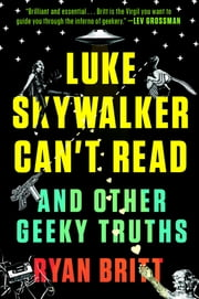Luke Skywalker Can't Read - And Other Geeky Truths ebook by Ryan Britt