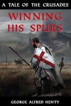 Winning His Spurs - A Tale of the Crusades ebook by George Alfred Henty