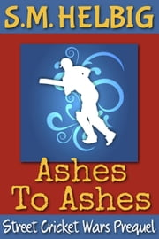 Street Cricket Wars Prequel: Ashes To Ashes - Street Cricket Wars, #7 ebook by S.M. Helbig