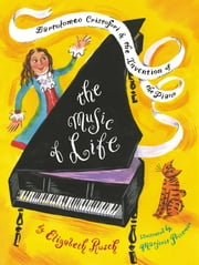 The Music of Life - Bartolomeo Cristofori & the Invention of the Piano ebook by Elizabeth Rusch,Marjorie Priceman