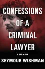 Confessions of a Criminal Lawyer - A Memoir ebook by Seymour Wishman