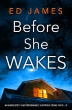 Before She Wakes - An absolutely unputdownable gripping crime thriller ebook by Ed James
