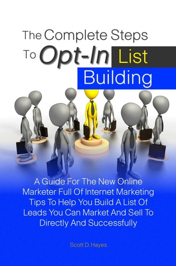 The Complete Steps To Opt-In List Building - A Guide For The New Online Marketer Full Of Internet Marketing Tips To Help You Build A List Of Leads You Can Market And Sell To Directly And Successfully ebook by Scott D. Hayes