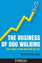THE BUSINESS OF DOG WALKING - HOW TO MAKE A LIVING DOING WHAT YOU LOVE ebook by Veronica Boutelle