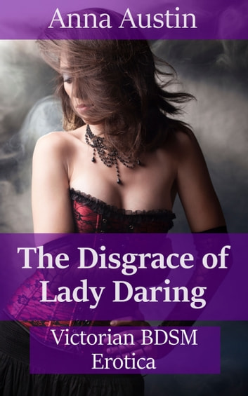 The Disgrace of Lady Daring - Victorian BDSM Erotica ebook by Anna Austin