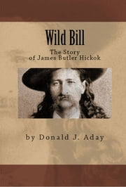 Wild Bill: The Story of James Butler Hickok ebook by Donald Aday