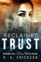 Reclaimed Trust: Screams Fall Silent in the Desert - The Reclaimed Series ebook by B.A. Erickson