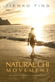 Natural Chi Movement - Accessing the World of the Miraculous ebook by Tienko Ting,William Spear