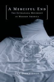 A Merciful End - The Euthanasia Movement in Modern America ebook by Ian Dowbiggin