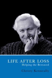 Life After Loss: How to Help the Bereaved ebook by Christy Kenneally