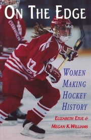 On The Edge: Women Making Hockey History ebook by Elizabeth Etue,Megan K. Williams