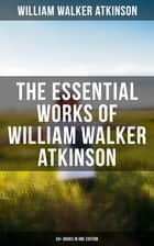 The Essential Works of William Walker Atkinson: 50+ Books in One Edition - The Power of Concentration, Thought-Force in Business and Everyday Life, The Secret of Success ebook by William Walker Atkinson