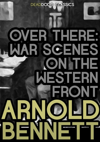Over There - War Scenes on the Western Front ebook by Arnold Bennett