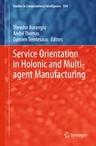 Service Orientation in Holonic and Multi-agent Manufacturing ebook by Theodor Borangiu, André Thomas, Damien Trentesaux