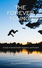 The Forever Youngs: A Guide to Eternal Health, Happiness and Freedom ebook by