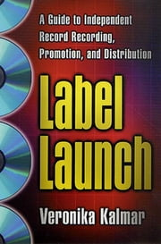 Label Launch - A Guide to Independent Record Recording, Promotion, and Distribution ebook by Veronika Kalmar