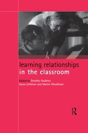 Learning Relationships in the Classroom ebook by Dorothy Faulkner,Karen Littleton,Martin Woodhead