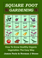 Square Foot Gardening: How To Grow Healthy Organic Vegetables The Easy Way ebook by James Paris,Norman J Stone