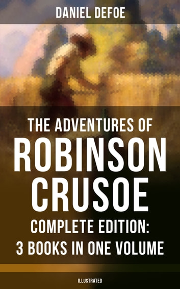 The Adventures of Robinson Crusoe – Complete Edition: 3 Books in One Volume (Illustrated) - The Life and Adventures of Robinson Crusoe, The Farther Adventures of Robinson Crusoe & Serious Reflections of Robinson Crusoe ebook by Daniel Defoe