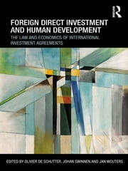 Foreign Direct Investment and Human Development - The Law and Economics of International Investment Agreements ebook by Olivier De Schutter,Johan Swinnen,Jan Wouters