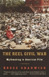 The Reel Civil War - Mythmaking in American Film ebook by Bruce Chadwick
