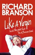 Like A Virgin - Secrets They Won't Teach You at Business School ebook by Sir Richard Branson