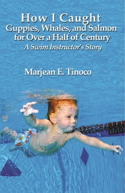 How I Caught Guppies, Whales, and Salmon for Over a Half of Century: A Swim Instructor's Story ebook by Marjean Tinoco