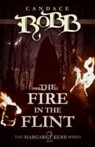 The Fire in the Flint - The Margaret Kerr Series - Book Two ebook by Candace Robb